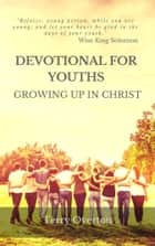 DEVOTIONAL FOR YOUTHS - Growing Up In Christ ebook by Terry Overton