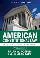 American Constitutional Law, Volume I - The Structure of Government ebook by Ralph A. Rossum, G. Alan Tarr