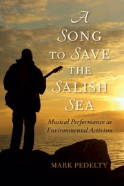 A Song to Save the Salish Sea - Musical Performance as Environmental Activism ebook by Mark Pedelty