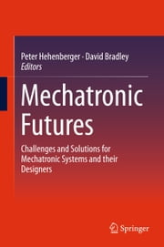 Mechatronic Futures - Challenges and Solutions for Mechatronic Systems and their Designers ebook by Peter Hehenberger,David Bradley