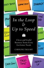 In the Loop & Up to Speed - Clever & Useful Business Terms Every Go-Getter Needs ebook by Caroline Taggart