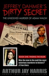 "The Unsolved ""Murder"" of Adam Walsh - Book One: Finding the Killer. Did Jeffrey Dahmer kidnap Adam Walsh? The cover-up behind the crime that launched ""America's Most Wanted"" ebook by Arthur Jay Harris"