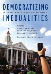 Democratizing Inequalities - Dilemmas of the New Public Participation ebook by Michael McQuarrie,Craig Calhoun,Caroline W. Lee,Edward T. Walker