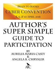 Brain to Books Cyber Convention Author's Super Simple Guide to Participation ebook by Aurelia Maria Casey,Angela B. Chrysler