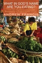What in God's Name Are You Eating? - How Can Christians Live and Eat Responsibly in Today's Global Village? ebook by Andrew Francis