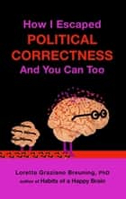 How I Escaped from Political Correctness, And You Can Too ebook by Loretta Graziano Breuning