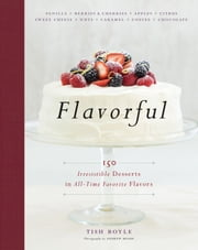 Flavorful - 150 Irresistible Desserts in All-Time Favorite Flavors ebook by Tish Boyle