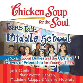 Chicken Soup for the Soul: Teens Talk Middle School - 33 Stories about Bullies and the Ups and Downs of Friendship for Younger Teens audiobook by Jack Canfield,Mark Victor Hansen,Madeline Clapps,Valerie Howlett