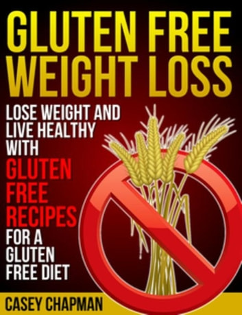 Gluten Free Weight Loss - Lose Weight and Live Healthy with Gluten Free Recipes for a Gluten Free Diet ebook by Casey Chapman