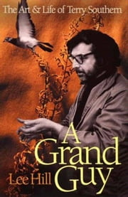 A Grand Guy - The Art And Life of Terry Southern ebook by Lee Hill