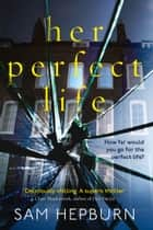 Her Perfect Life: A gripping debut psychological thriller with a killer twist ebook by Sam Hepburn