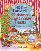 Fix-It and Forget-It Christmas Slow Cooker Feasts - 650 Easy Holiday Recipes ebook by Phyllis Good