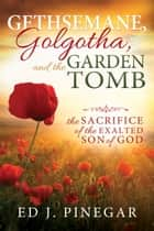 Gethsemane, Golgotha, and the Garden Tomb ebook by Ed J. Pinegar
