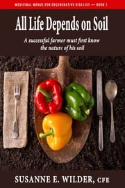 All Life Depends on Soil: A Successful Gardener Must First Know the Nature of His Soil ebook by Susanne Wilder