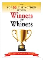 The Top 10 Distinctions Between Winners and Whiners ebook by Keith Cameron Smith