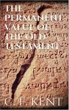 The Permanent Value of the Old Testament ebook by Charles Foster Kent
