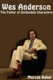 Wes Anderson: The Father of Outlandish Characters ebook by Marcus Baker