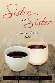 Sister To Sister: Essence of Life - Essence of Life ebook by E. F. Grey
