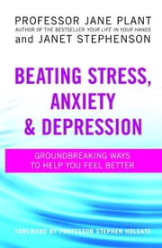 Beating Stress, Anxiety and Depression - Groundbreaking Ways to Help You Feel Better ebook by Jane Plant, Janet Stephenson