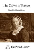 The Crown of Success ebook by Charlotte Maria Tucker