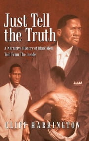 Just Tell the Truth - A Narrative History of Black Men Told From The Inside ebook by Cliff Harrington