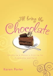 I'll Bring the Chocolate - Satisfying a Woman's Craving for Friendship and Faith ebook by Karen Porter
