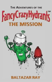 The Adventures of the FancyCrazyHydrants: The Mission ebook by Baltazar Ray