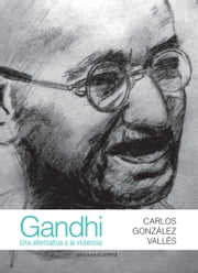Gandhi: Una alternativa a la violencia ebook by Carlos González Vallés