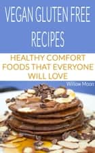 Vegan Gluten Free Recipes: Healthy Comfort Foods That Everyone Will Love ebook by Willow Moon