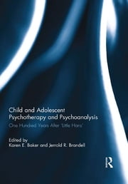 Child and Adolescent Psychotherapy and Psychoanalysis - One Hundred Years After 'Little Hans' ebook by Karen E. Baker,Jerrold R. Brandell
