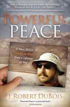 Powerful Peace - A Navy SEAL's Lessons on Peace from a Lifetime at War ebook by J. Robert DuBois