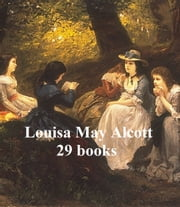 Louisa May Alcott's Works: 29 books ebook by Louisa May Alcott