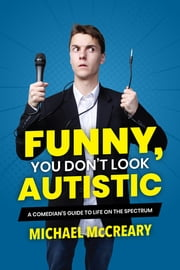 Funny, You Don't Look Autistic - A Comedian's Guide to Life on the Spectrum eBook by Michael McCreary