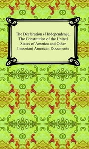 The Declaration of Independence, The Constitution of the United States of America (with Amendments), and other Important American Documents ebook by Various