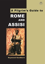A Pilgrim's Guide to Rome and Assisi - With Other Italian Shrines ebook by Raymond Goodburn