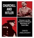 Churchill and Hitler - Essays on the Political-Military Direction of Total War ebook by David Jablonsky