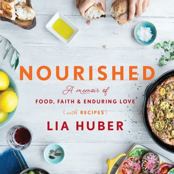Nourished - A Memoir of Food, Faith & Enduring Love (with Recipes) audiobook by Lia Huber