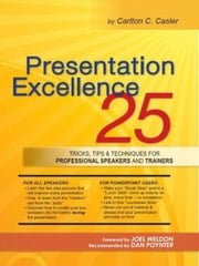 Presentation Excellence - 25 Tricks, Tips & Techniques for Professional Speakers and Trainers ebook by Carlton C. Casler,Joel Weldon