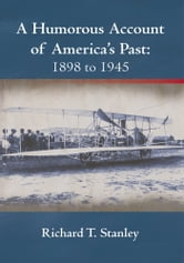 A Humorous Account of America's Past: 1898 to 1945 ebook by Richard T. Stanley