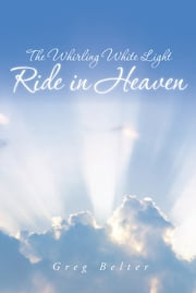 The Whirling White Light Ride in Heaven ebook by Greg Belter