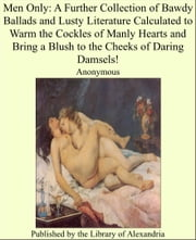 Men Only: A Further Collection of Bawdy Ballads and Lusty Literature Calculated to Warm the Cockles of Manly Hearts and Bring a Blush to the Cheeks of Daring Damsels! ebook by Anonymous