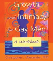Growth and Intimacy for Gay Men - A Workbook ebook by John Dececco, Phd,Christopher J Alexander