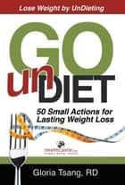Go UnDiet: 50 Small Actions for Lasting Weight Loss ebook by Gloria Tsang