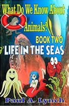 What Do We Know About Animals? Life in the Seas - WHAT DO WE KNOW ABOUT ANIMALS?, #2 ebook by paul lynch, Paul A. Lynch