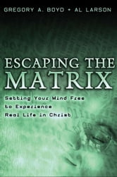 Escaping the Matrix - Setting Your Mind Free to Experience Real Life in Christ ebook by Gregory A. Boyd,Al Larson