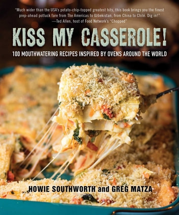 Kiss My Casserole! - 100 Mouthwatering Recipes Inspired by Ovens Around the World ebook by Howie Southworth