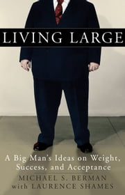 Living Large - A Big Man's Ideas on Weight, Success, and Acceptance ebook by Michael S. Berman, Laurence Shames