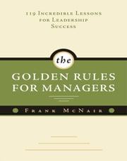 Golden Rules For Managers: 119 Incredible Lessons For Leadership Success ebook by Frank McNair