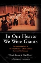 In Our Hearts We Were Giants - The Remarkable Story of the Lilliput Troupe--A Dwarf Family's Survival of the Holocaust eBook by Yehuda Koren, Eilat Negev