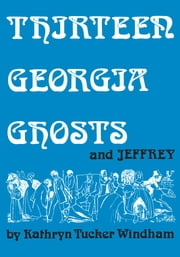 Thirteen Georgia Ghosts and Jeffrey - Commemorative Edition ebook by Kathryn Tucker Windham,Dilcy Windham Hilley,Ben Windham